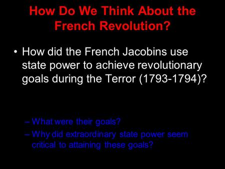 How Do We Think About the French Revolution? How did the French Jacobins use state power to achieve revolutionary goals during the Terror (1793-1794)?