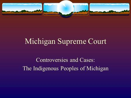 Michigan Supreme Court Controversies and Cases: The Indigenous Peoples of Michigan.