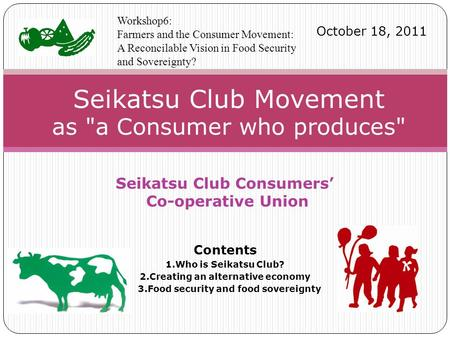 Seikatsu Club Consumers' Co-operative Union Contents 1.Who is Seikatsu Club? 2.Creating an alternative economy 3.Food security and food sovereignty Seikatsu.
