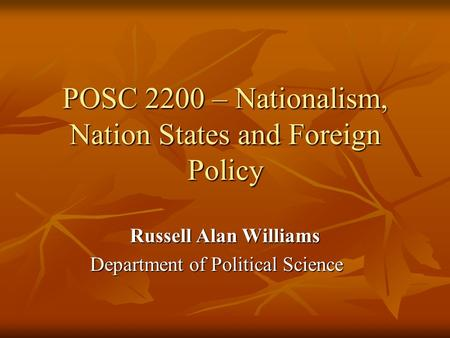 POSC 2200 – Nationalism, Nation States and Foreign Policy Russell Alan Williams Department of Political Science.