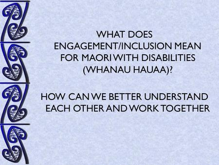 WHAT DOES ENGAGEMENT/INCLUSION MEAN FOR MAORI WITH DISABILITIES (WHANAU HAUAA)? HOW CAN WE BETTER UNDERSTAND EACH OTHER AND WORK TOGETHER.