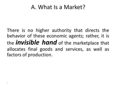 A. What Is a Market? There is no higher authority that directs the behavior of these economic agents; rather, it is the invisible hand of the marketplace.