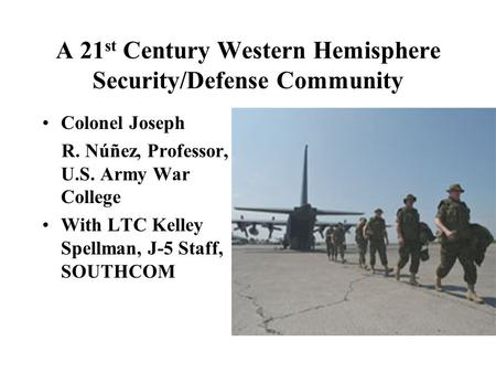 A 21 st Century Western Hemisphere Security/Defense Community Colonel Joseph R. Núñez, Professor, U.S. Army War College With LTC Kelley Spellman, J-5 Staff,