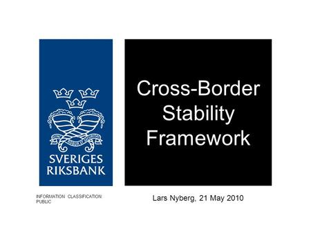 Cross-Border Stability Framework Lars Nyberg, 21 May 2010 INFORMATION CLASSIFICATION: PUBLIC.