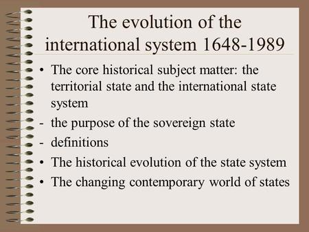 The evolution of the international system 1648-1989 The core historical subject matter: the territorial state and the international state system -the purpose.