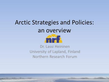 Arctic Strategies and Policies: an overview Dr. Lassi Heininen University of Lapland, Finland Northern Research Forum.