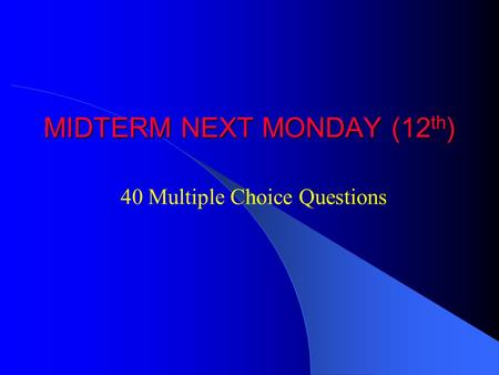 MIDTERM NEXT MONDAY (12 th ) 40 Multiple Choice Questions.
