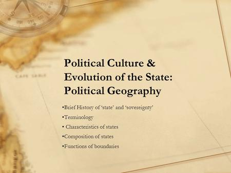 Political Culture & Evolution of the State: Political Geography Brief History of 'state' and 'sovereignty' Terminology Characteristics of states Composition.
