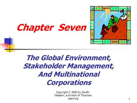 Copyright © 2003 by South- Western, a division of Thomson Learning1 Chapter Seven The Global Environment, Stakeholder Management, And Multinational Corporations.