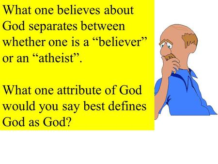 "What one believes about God separates between whether one is a ""believer"" or an ""atheist"". What one attribute of God would you say best defines God as."