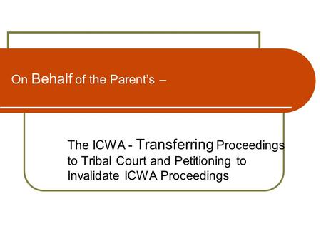 On Behalf of the Parent's – The ICWA - Transferring Proceedings to Tribal Court and Petitioning to Invalidate ICWA Proceedings.