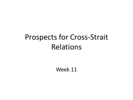 Prospects for Cross-Strait Relations Week 11. Week 11: Teaching Outline Economic and cultural ties Continuing Conciliation Without Formal Political Agreement?