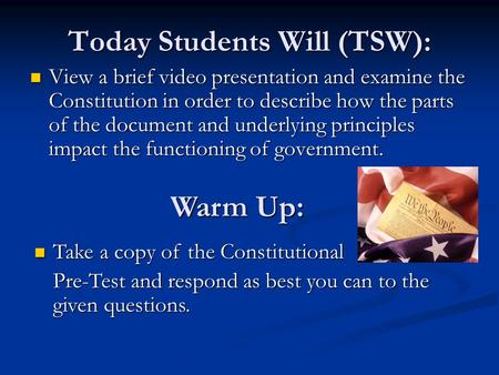 Today Students Will (TSW): View a brief video presentation and examine the Constitution in order to describe how the parts of the document and underlying.
