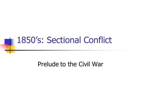 1850's: Sectional Conflict Prelude to the Civil War.