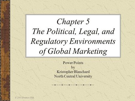 © 2005 Prentice Hall5-1 Chapter 5 The Political, Legal, and Regulatory Environments of Global Marketing Power Points by Kristopher Blanchard North Central.
