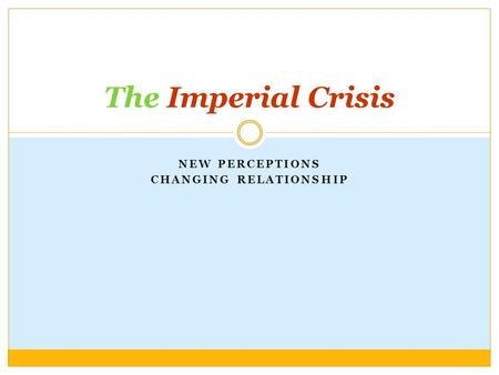 NEW PERCEPTIONS CHANGING RELATIONSHIP The Imperial Crisis.