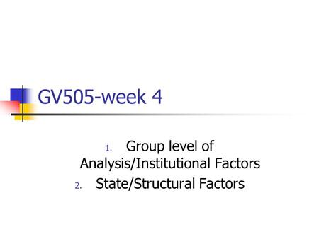 GV505-week 4 1. Group level of Analysis/Institutional Factors 2. State/Structural Factors.
