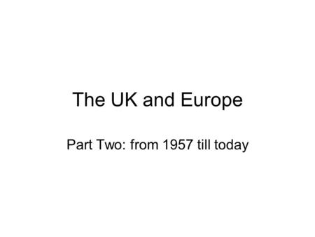 The UK and Europe Part Two: from 1957 till today.