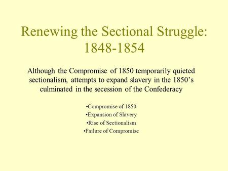 Renewing the Sectional Struggle: 1848-1854 Although the Compromise of 1850 temporarily quieted sectionalism, attempts to expand slavery in the 1850's culminated.