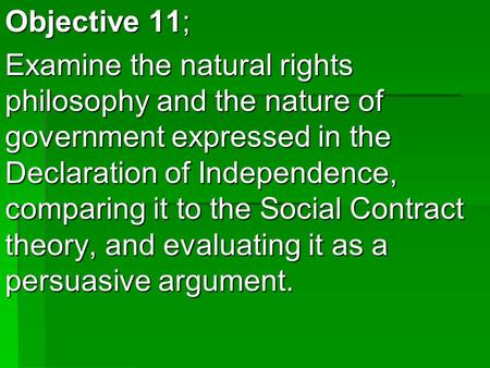 Objective 11; Examine the natural rights philosophy and the nature of government expressed in the Declaration of Independence, comparing it to the Social.