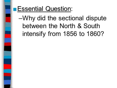 Essential Question: Why did the sectional dispute between the North & South intensify from 1856 to 1860? Lesson Plan for Friday, Oct 31, 2008: RQ 15A,