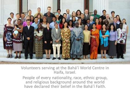 Volunteers serving at the Bahá'í World Centre in Haifa, Israel. People of every nationality, race, ethnic group, and religious background around the world.
