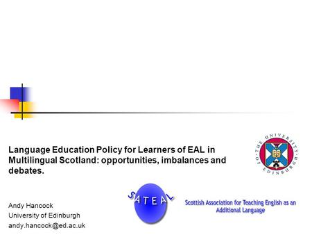 <strong>Language</strong> Education Policy for Learners of EAL <strong>in</strong> Multilingual Scotland: opportunities, imbalances and debates. Andy Hancock University of Edinburgh
