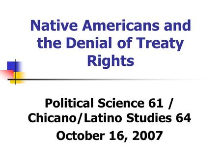 Native Americans and the Denial of Treaty Rights Political Science 61 / Chicano/Latino Studies 64 October 16, 2007.