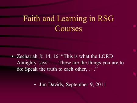 "Faith and Learning in RSG Courses Zechariah 8: 14, 16: ""This is what the LORD Almighty says:... These are the things you are to do: Speak the truth to."
