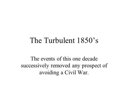 The Turbulent 1850's The events of this one decade successively removed any prospect of avoiding a Civil War.