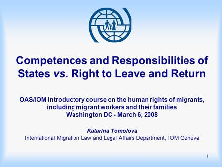 1 Competences and Responsibilities of States vs. Right to Leave and Return OAS/IOM introductory course on the human rights of migrants, including migrant.