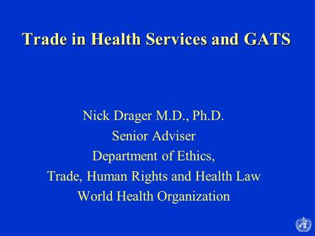 Trade in Health Services and GATS Nick Drager M.D., Ph.D. Senior Adviser Department of Ethics, Trade, Human Rights and Health Law World Health Organization.