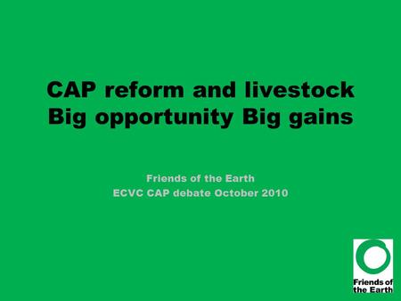 CAP reform and livestock Big opportunity Big gains Friends of the Earth ECVC CAP debate October 2010.