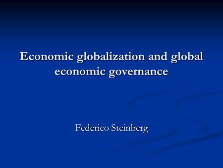 Economic globalization and global economic governance Federico Steinberg.
