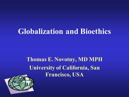 Globalization and Bioethics Thomas E. Novotny, MD MPH University of California, San Francisco, USA.