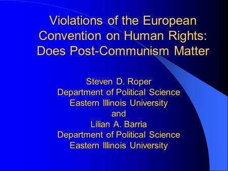 Violations of the European Convention on Human Rights: Does Post-Communism Matter Steven D. Roper Department of Political Science Eastern Illinois University.
