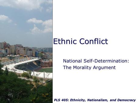 PLS 405: Ethnicity, Nationalism, and Democracy Ethnic Conflict National Self-Determination: The Morality Argument.