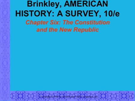 Copyright ©1999 by the McGraw-Hill Companies, Inc.1 Brinkley, AMERICAN HISTORY: A SURVEY, 10/e Chapter Six: The Constitution and the New Republic.