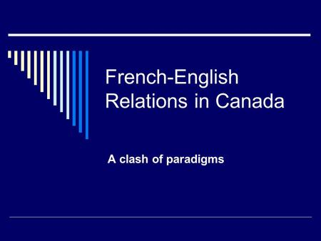 French-English Relations in Canada A clash of paradigms.