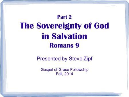Part 2 The Sovereignty of God in Salvation Romans 9 Presented by Steve Zipf Gospel of Grace Fellowship Fall, 2014.