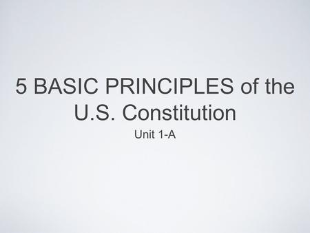 5 BASIC PRINCIPLES of the U.S. Constitution Unit 1-A.