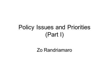 Policy Issues and Priorities (Part I) Zo Randriamaro.