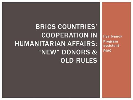 "Ilya Ivanov Program assistant RIAC BRICS COUNTRIES' COOPERATION IN HUMANITARIAN AFFAIRS: ""NEW"" DONORS & OLD RULES."