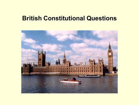 British Constitutional Questions. What is an unwritten constitution? It does not mean that the UK constitution does not have written sources. In fact.
