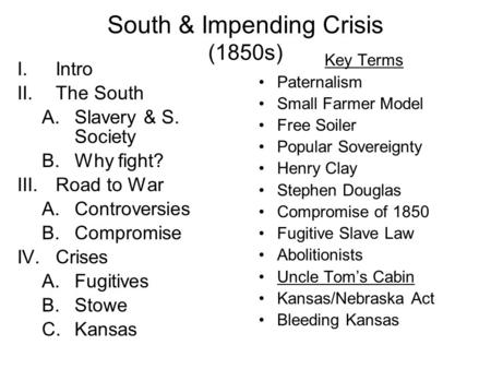 South & Impending Crisis (1850s) I.Intro II.The South A.Slavery & S. Society B.Why fight? III.Road to War A.Controversies B.Compromise IV.Crises A.Fugitives.