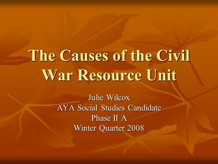 The Causes of the Civil War Resource Unit Julie Wilcox AYA Social Studies Candidate Phase II A Winter Quarter 2008.