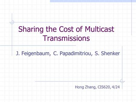 Sharing the Cost of Multicast Transmissions J. Feigenbaum, C. Papadimitriou, S. Shenker Hong Zhang, CIS620, 4/24.