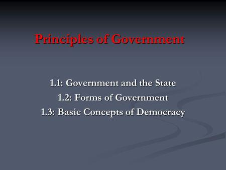 Principles of Government 1.1: Government and the State 1.2: Forms of Government 1.3: Basic Concepts of Democracy.