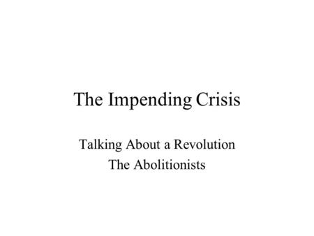 The Impending Crisis Talking About a Revolution The Abolitionists.