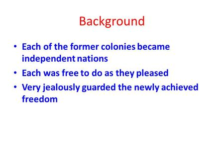 Background Each of the former colonies became independent nations Each was free to do as they pleased Very jealously guarded the newly achieved freedom.